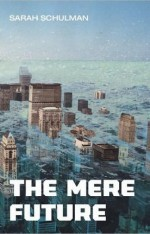 The Mere Future Sarah Schulman Arsenal Pulp Press ISBN: 9781551522579 184 pages/$22.95