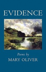 Evidence by Mary Oliver Beacon Press ISBN  978-08070-68984 Cloth, $23.00