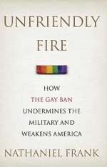 'Unfriendly Fire: How the Gay Ban Undermines the Military and Weakens America' by Nathaniel Frank
