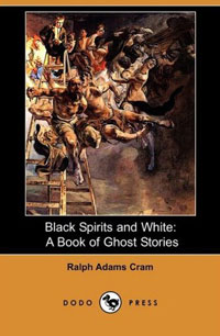 Black Spirits and White:  A Book of Ghost Stories  (Dodo Press) Ralph Adams Cram