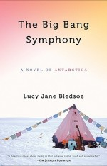 The Big Bang Symphony A Novel of Antarctica  By Lucy Jane Bledsoe