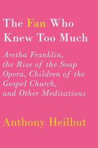 'The Fan Who Knew Too Much: Aretha Franklin, the Rise of the Soap Opera, Children of the Gospel Church, and Other Meditations' by Anthony Heilbut image