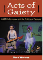 'Acts of Gaiety: LGBT Performance and the Politics of Pleasure' by Sara Warner