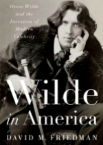 'Wilde in America: Oscar Wilde and the Invention of Modern Celebrity' by David M. Friedman
