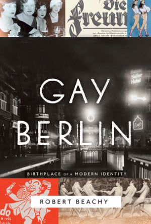 'Gay Berlin: Birthplace of a Modern Identity' by Robert Beachy