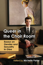 'Queer in the Choir Room: Essays on Gender and Sexuality in Glee' Edited by Michelle Parke