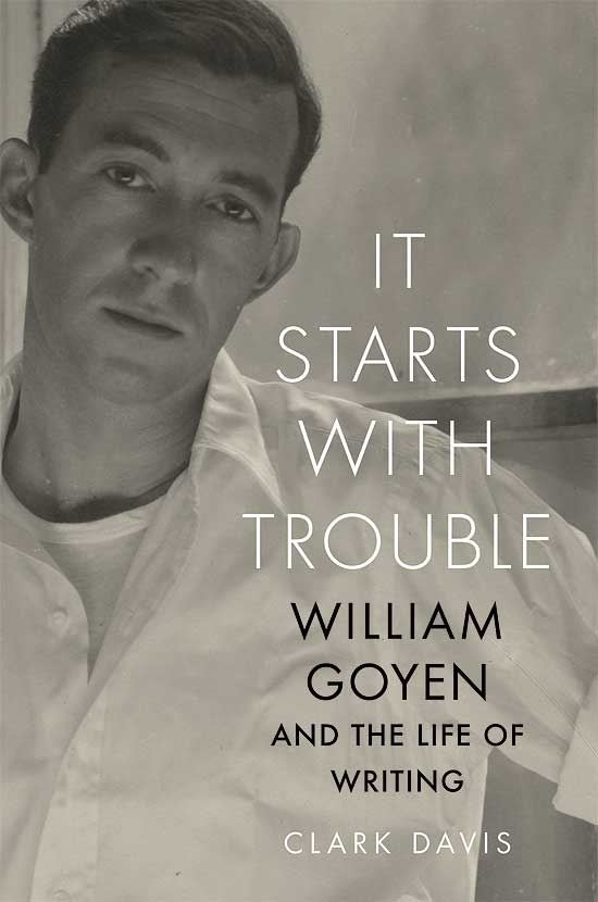 'It Starts with Trouble: William Goyen and the Life of Writing' by Clark Davis