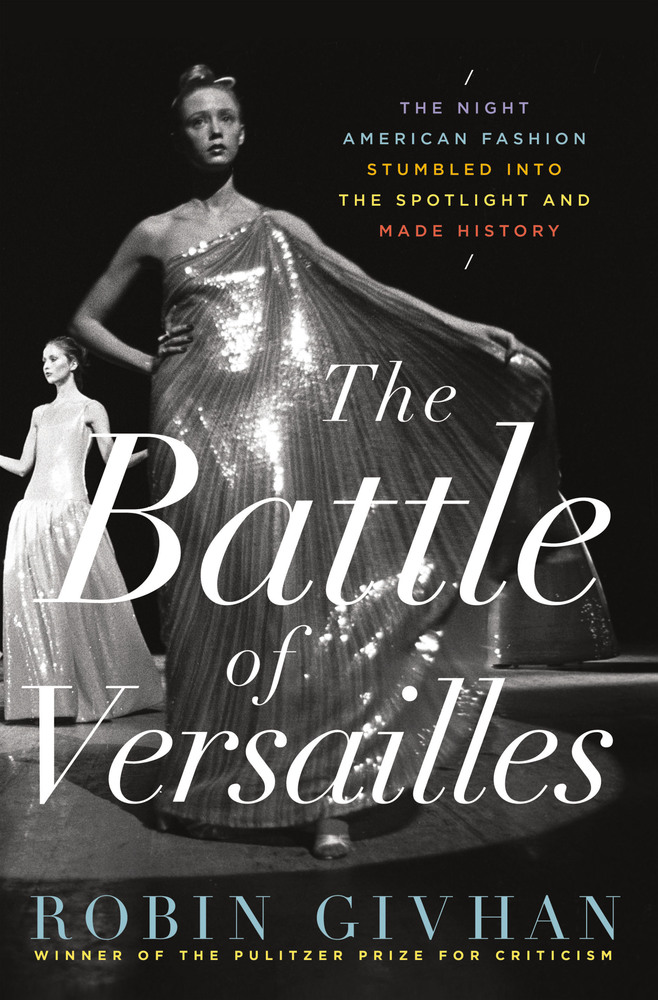 'The Battle of Versailles: The Night American Fashion Stumbled Into the Spotlight and Made History' by Robin Givhan