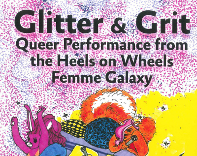'Glitter & Grit: Queer Performance from the Heels on Wheels Femme Galaxy' Edited by Damien Luxe, Heather María Ács & Sabina Ibarrola'