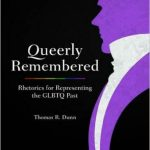 'Queerly Remembered: Rhetorics for Representing the GLBTQ Past' by Thomas R. Dunn