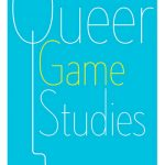 'Queer Game Studies' Edited by Bonnie Ruberg and Adrienne Shaw