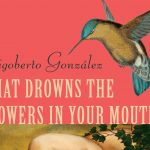 'What Drowns the Flowers in Your Mouth' by Rigoberto González