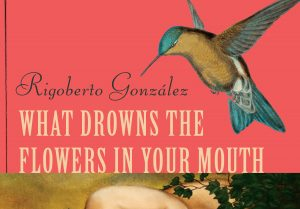 'What Drowns the Flowers in Your Mouth' by Rigoberto González image