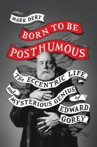 'Born to Be Posthumous: The Eccentric Life and Mysterious Genius of Edward Gorey' by Mark Dery image