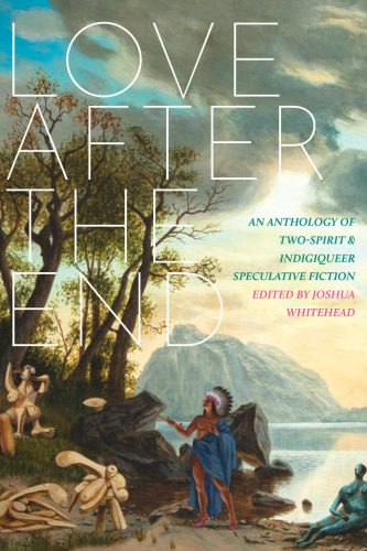 """cover of Love After The End: An Anthology of Two-Spirit and Indigiqueer Speculative Fiction"""" edited by Joshua Whitehead"""